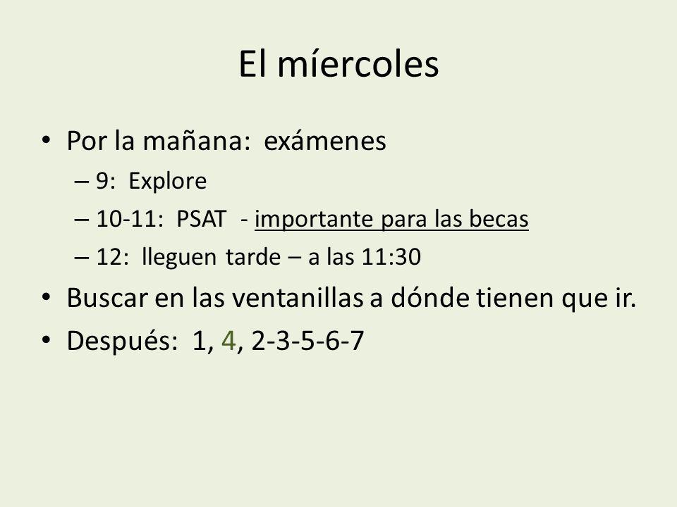 El míercoles Por la mañana: exámenes – 9: Explore – 10-11: PSAT - importante para las becas – 12: lleguen tarde – a las 11:30 Buscar en las ventanillas a dónde tienen que ir.