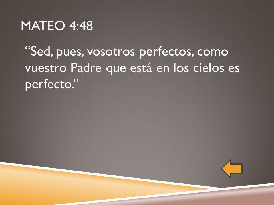 MATEO 4:48 Sed, pues, vosotros perfectos, como vuestro Padre que está en los cielos es perfecto.