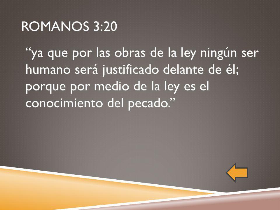 ROMANOS 3:20 ya que por las obras de la ley ningún ser humano será justificado delante de él; porque por medio de la ley es el conocimiento del pecado.
