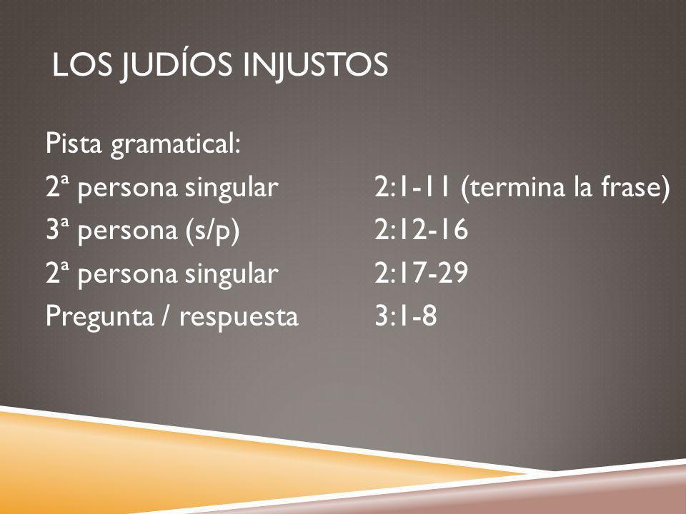 LOS JUDÍOS INJUSTOS Pista gramatical: 2ª persona singular 3ª persona (s/p) 2ª persona singular Pregunta / respuesta 2:1-11 (termina la frase) 2:12-16 2:17-29 3:1-8