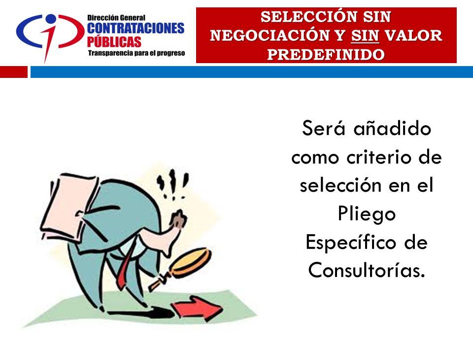 SELECCIÓN SIN NEGOCIACIÓN Y SIN VALOR PREDEFINIDO Será añadido como criterio de selección en el Pliego Específico de Consultorías.