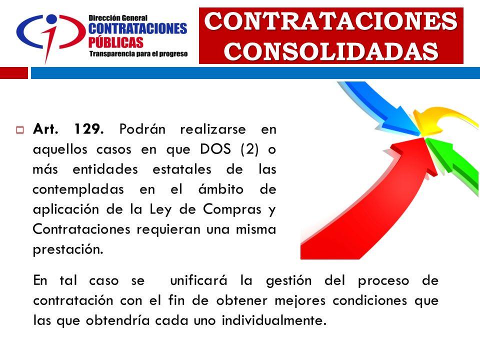 CONTRATACIONES CONSOLIDADAS Art. 129. Podrán realizarse en aquellos casos en que DOS (2) o más entidades estatales de las contempladas en el ámbito de