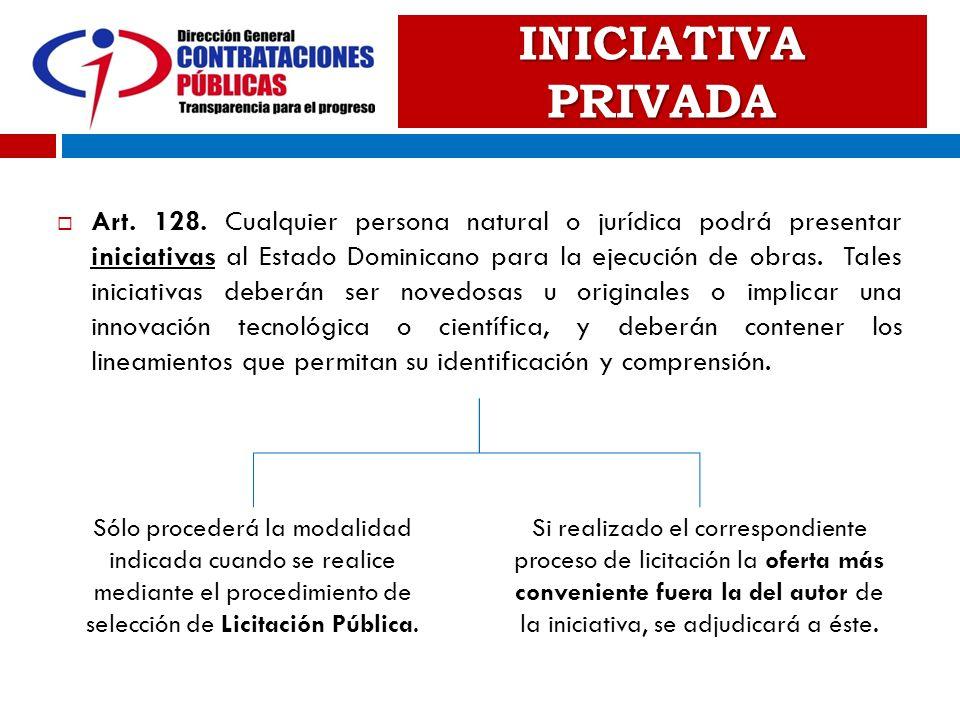 INICIATIVA PRIVADA Art. 128. Cualquier persona natural o jurídica podrá presentar iniciativas al Estado Dominicano para la ejecución de obras. Tales i