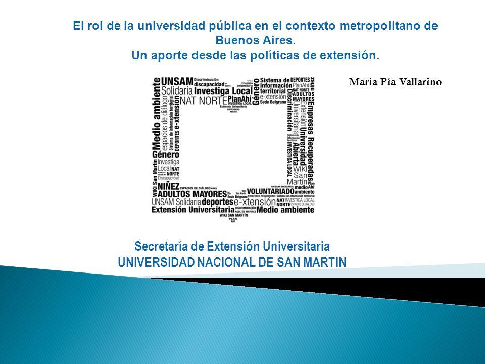 Secretaría de Extensión Universitaria UNIVERSIDAD NACIONAL DE SAN MARTIN El rol de la universidad pública en el contexto metropolitano de Buenos Aires.