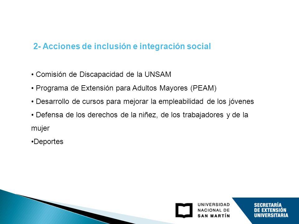 2- Acciones de inclusión e integración social Comisión de Discapacidad de la UNSAM Programa de Extensión para Adultos Mayores (PEAM) Desarrollo de cursos para mejorar la empleabilidad de los jóvenes Defensa de los derechos de la niñez, de los trabajadores y de la mujer Deportes