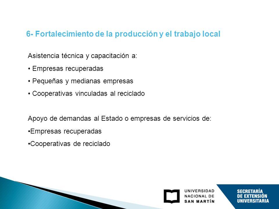 6- Fortalecimiento de la producción y el trabajo local Asistencia técnica y capacitación a: Empresas recuperadas Pequeñas y medianas empresas Cooperat
