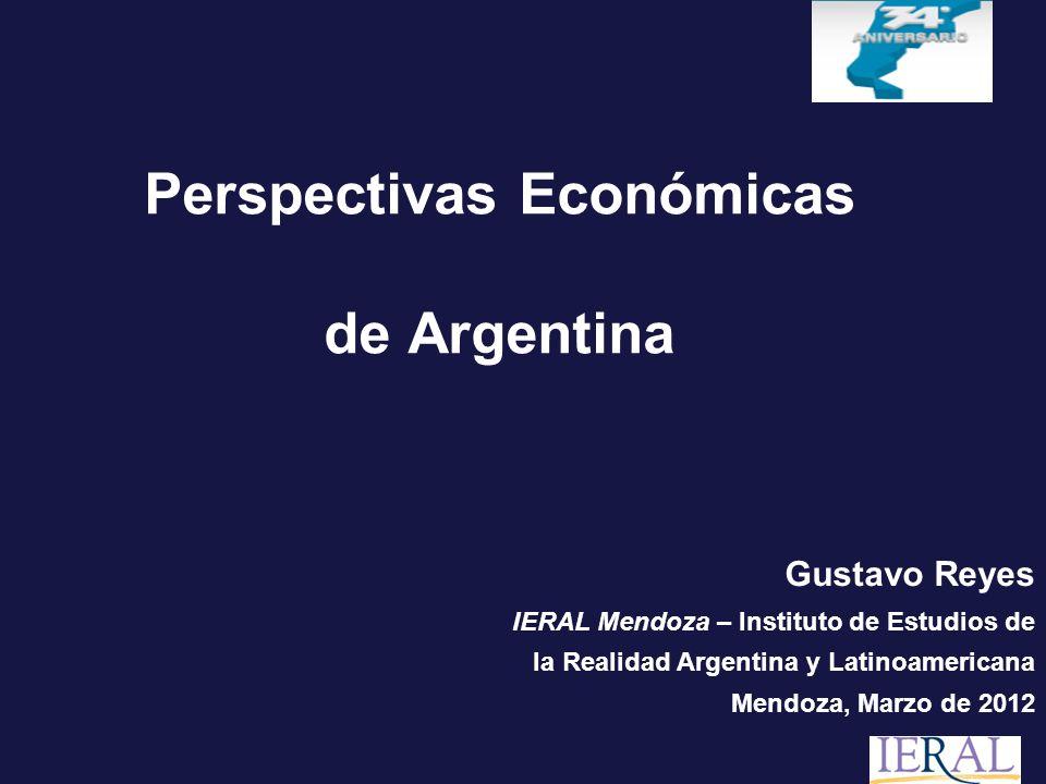 Perspectivas Económicas de Argentina Gustavo Reyes IERAL Mendoza – Instituto de Estudios de la Realidad Argentina y Latinoamericana Mendoza, Marzo de 2012
