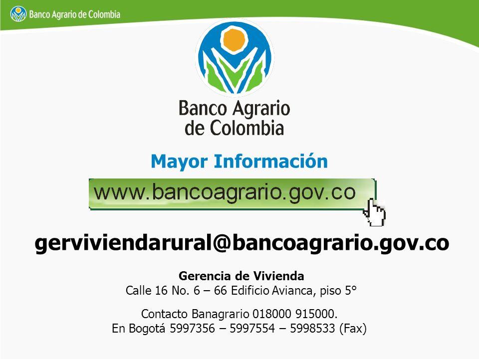 Mayor Información Gerencia de Vivienda Calle 16 No. 6 – 66 Edificio Avianca, piso 5° gerviviendarural@bancoagrario.gov.co Contacto Banagrario 018000 9
