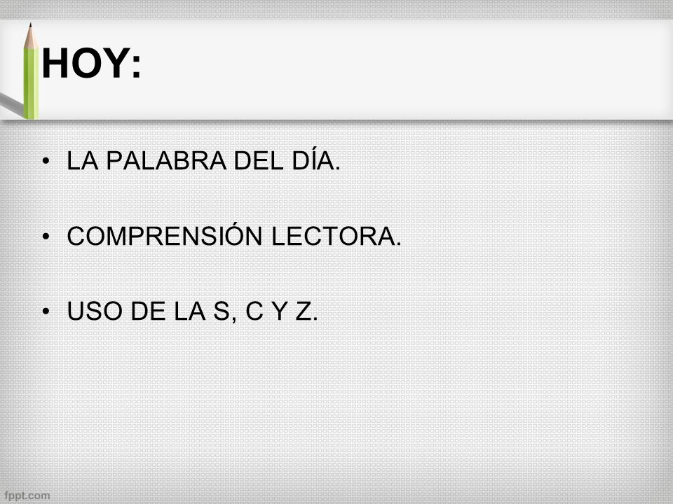 HOY: LA PALABRA DEL DÍA. COMPRENSIÓN LECTORA. USO DE LA S, C Y Z.