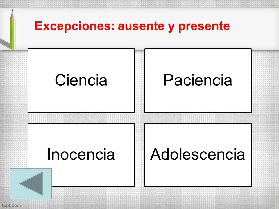 CienciaPaciencia InocenciaAdolescencia Excepciones: ausente y presente