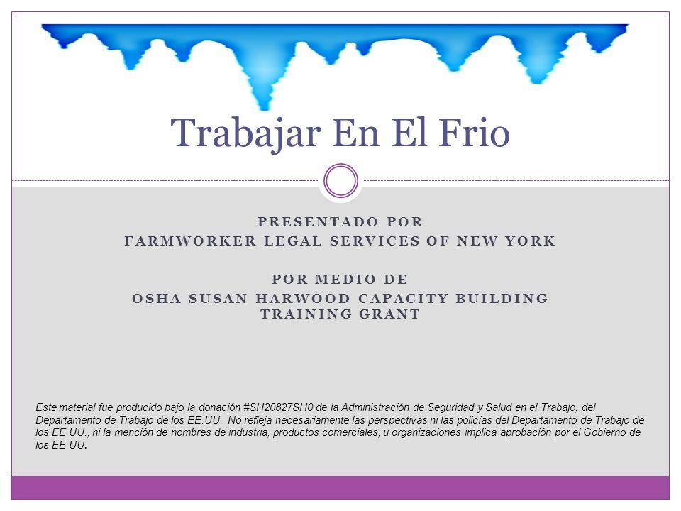 PRESENTADO POR FARMWORKER LEGAL SERVICES OF NEW YORK POR MEDIO DE OSHA SUSAN HARWOOD CAPACITY BUILDING TRAINING GRANT Trabajar En El Frio Este material fue producido bajo la donación #SH20827SH0 de la Administración de Seguridad y Salud en el Trabajo, del Departamento de Trabajo de los EE.UU.