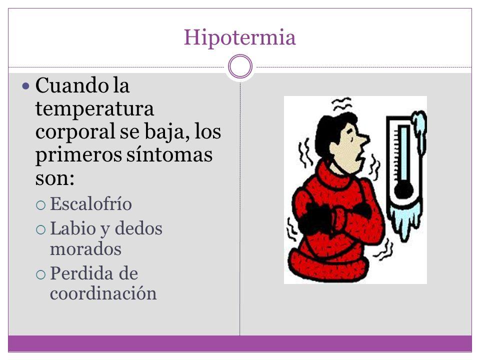 Hipotermia Cuando la temperatura corporal se baja, los primeros síntomas son: Escalofrío Labio y dedos morados Perdida de coordinación