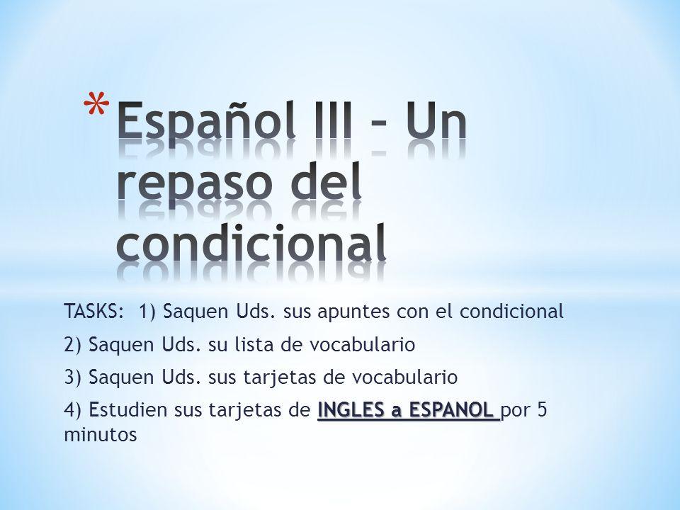 TASKS: 1) Saquen Uds. sus apuntes con el condicional 2) Saquen Uds. su lista de vocabulario 3) Saquen Uds. sus tarjetas de vocabulario INGLES a ESPANO