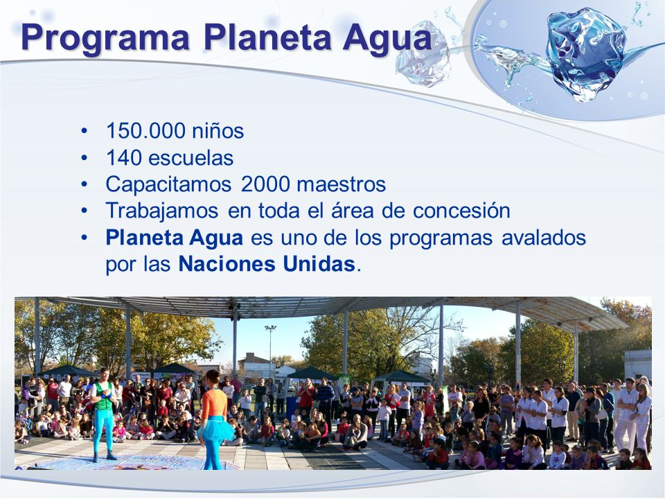 Programa Planeta Agua 150.000 niños 140 escuelas Capacitamos 2000 maestros Trabajamos en toda el área de concesión Planeta Agua es uno de los programa