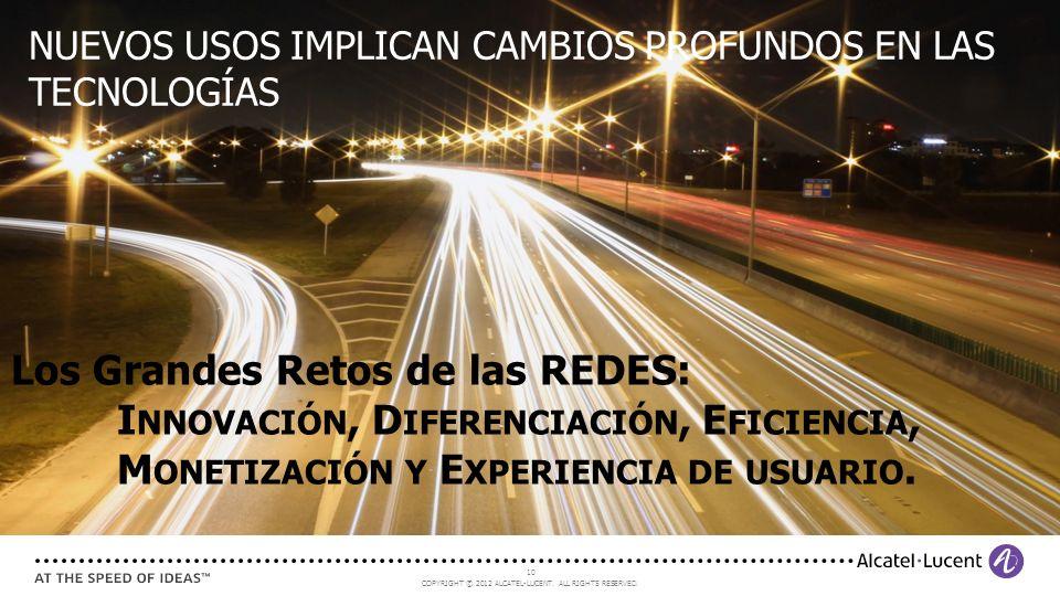 COPYRIGHT © 2012 ALCATEL-LUCENT. ALL RIGHTS RESERVED. 10 Los Grandes Retos de las REDES: I NNOVACIÓN, D IFERENCIACIÓN, E FICIENCIA, M ONETIZACIÓN Y E