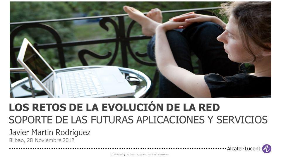 COPYRIGHT © 2012 ALCATEL-LUCENT. ALL RIGHTS RESERVED. Javier Martin Rodríguez Bilbao, 28 Noviembre 2012 LOS RETOS DE LA EVOLUCIÓN DE LA RED SOPORTE DE