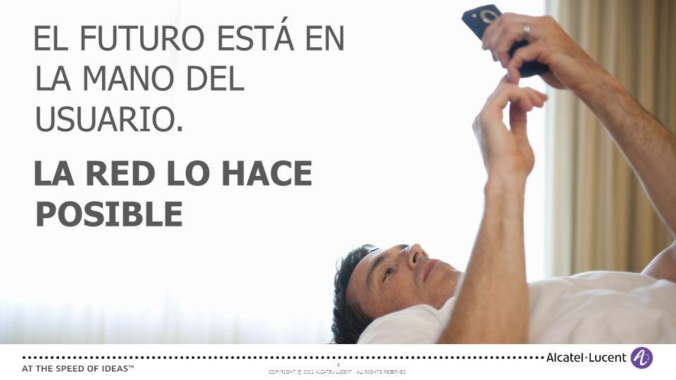 COPYRIGHT © 2012 ALCATEL-LUCENT. ALL RIGHTS RESERVED. 6 EL FUTURO ESTÁ EN LA MANO DEL USUARIO. LA RED LO HACE POSIBLE