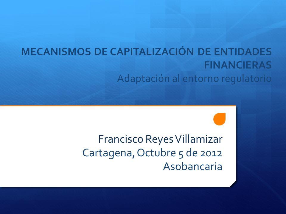 MECANISMOS DE CAPITALIZACIÓN DE ENTIDADES FINANCIERAS Adaptación al entorno regulatorio Francisco Reyes Villamizar Cartagena, Octubre 5 de 2012 Asobancaria