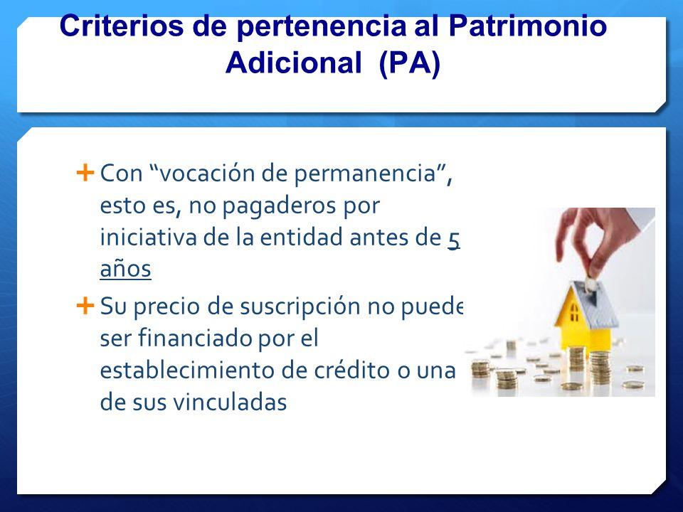 Criterios de pertenencia al Patrimonio Adicional (PA) Con vocación de permanencia, esto es, no pagaderos por iniciativa de la entidad antes de 5 años Su precio de suscripción no puede ser financiado por el establecimiento de crédito o una de sus vinculadas