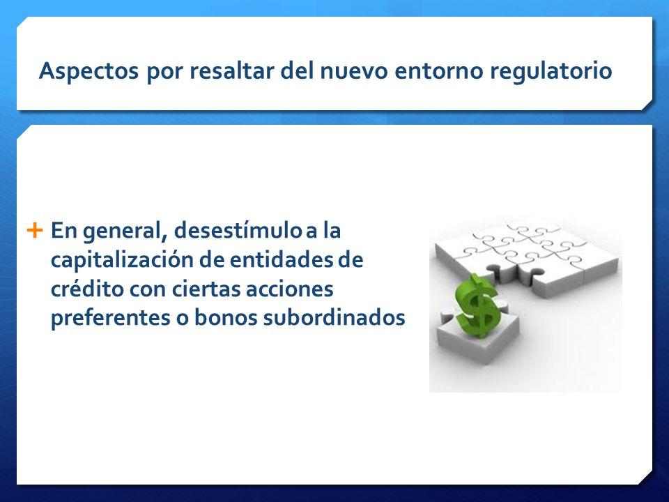 Aspectos por resaltar del nuevo entorno regulatorio En general, desestímulo a la capitalización de entidades de crédito con ciertas acciones preferentes o bonos subordinados