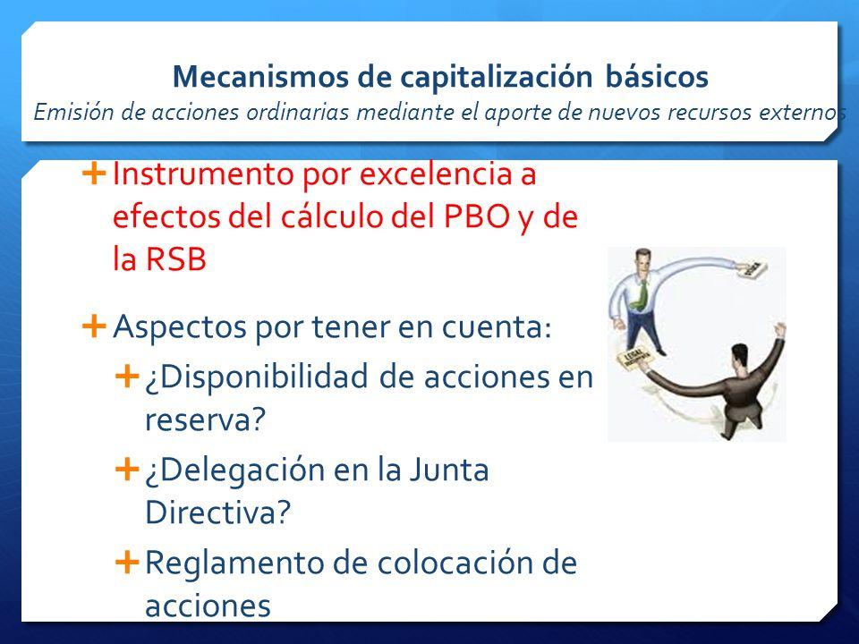 Mecanismos de capitalización básicos Emisión de acciones ordinarias mediante el aporte de nuevos recursos externos Instrumento por excelencia a efectos del cálculo del PBO y de la RSB Aspectos por tener en cuenta: ¿Disponibilidad de acciones en reserva.