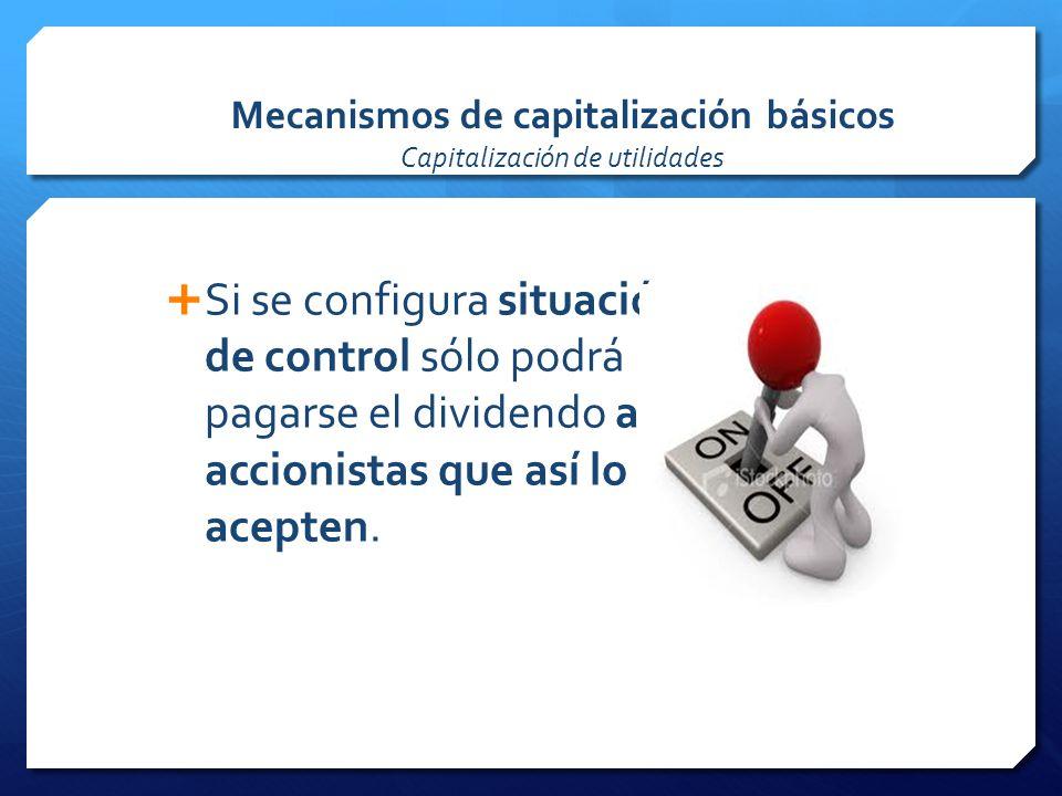 Mecanismos de capitalización básicos Capitalización de utilidades Si se configura situación de control sólo podrá pagarse el dividendo a los accionistas que así lo acepten.