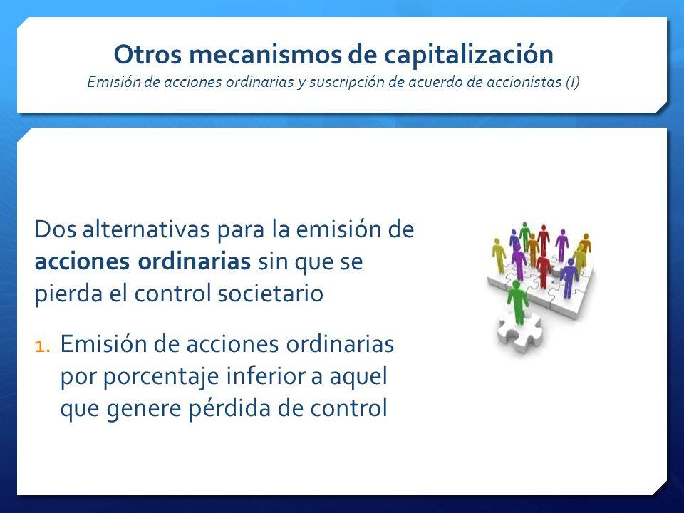 Otros mecanismos de capitalización Emisión de acciones ordinarias y suscripción de acuerdo de accionistas (I) Dos alternativas para la emisión de acciones ordinarias sin que se pierda el control societario 1.