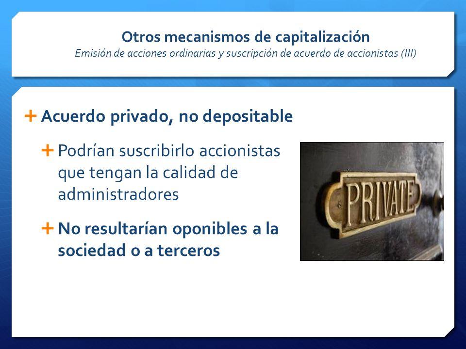 Otros mecanismos de capitalización Emisión de acciones ordinarias y suscripción de acuerdo de accionistas (III) Acuerdo privado, no depositable Podrían suscribirlo accionistas que tengan la calidad de administradores No resultarían oponibles a la sociedad o a terceros