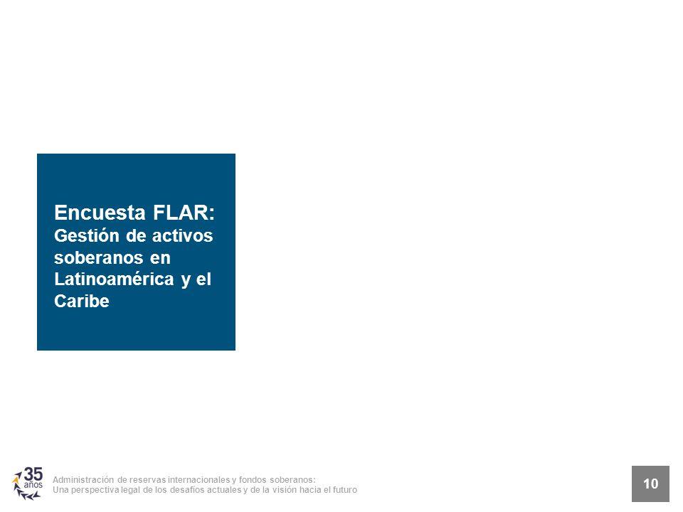 10 Administración de reservas internacionales y fondos soberanos: Una perspectiva legal de los desafíos actuales y de la visión hacia el futuro Encuesta FLAR: Gestión de activos soberanos en Latinoamérica y el Caribe 10
