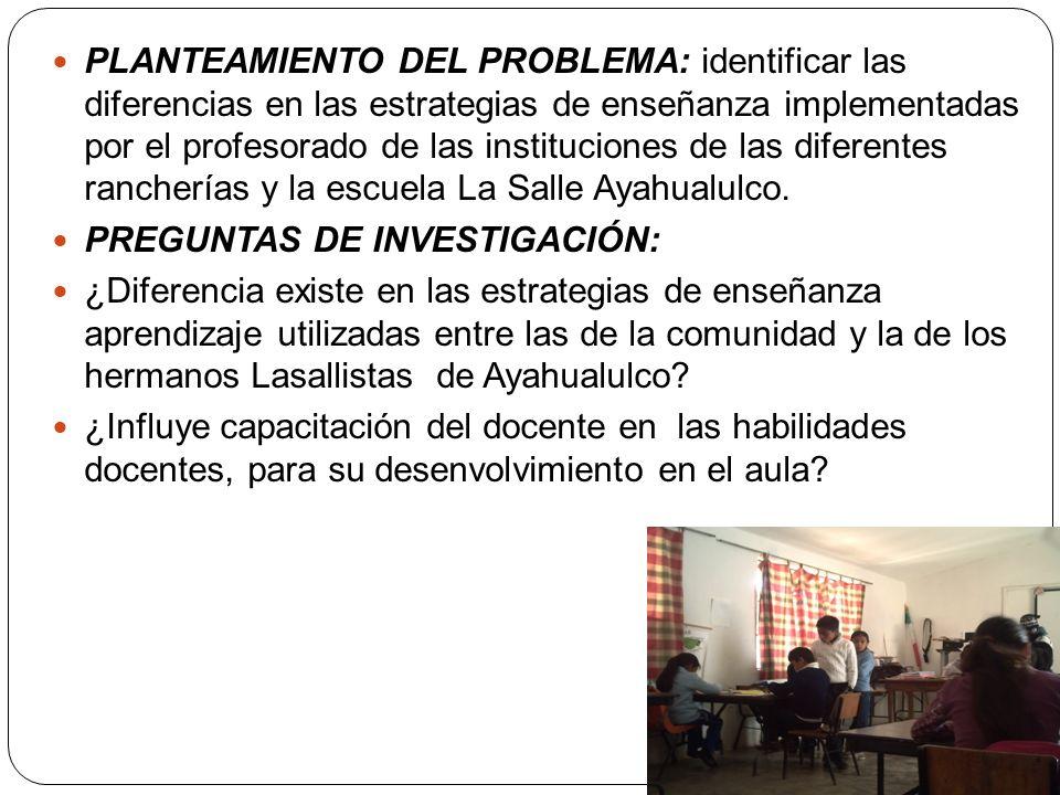 PLANTEAMIENTO DEL PROBLEMA: identificar las diferencias en las estrategias de enseñanza implementadas por el profesorado de las instituciones de las diferentes rancherías y la escuela La Salle Ayahualulco.