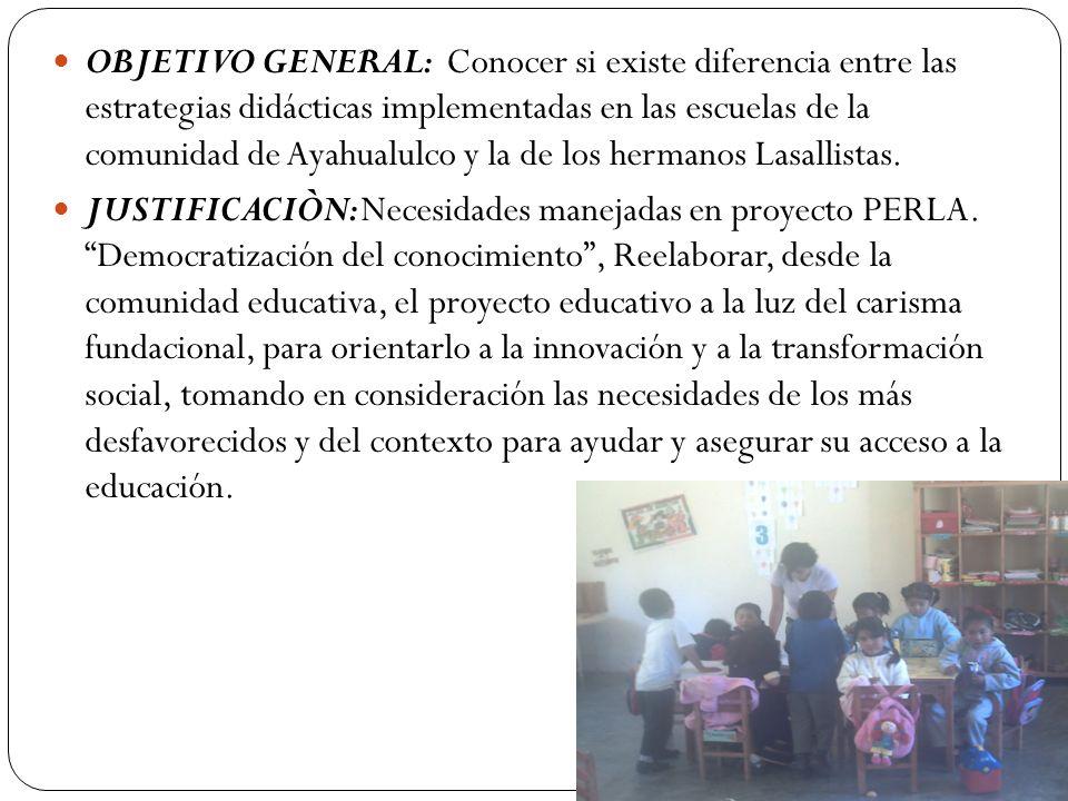 OBJETIVO GENERAL: Conocer si existe diferencia entre las estrategias didácticas implementadas en las escuelas de la comunidad de Ayahualulco y la de los hermanos Lasallistas.
