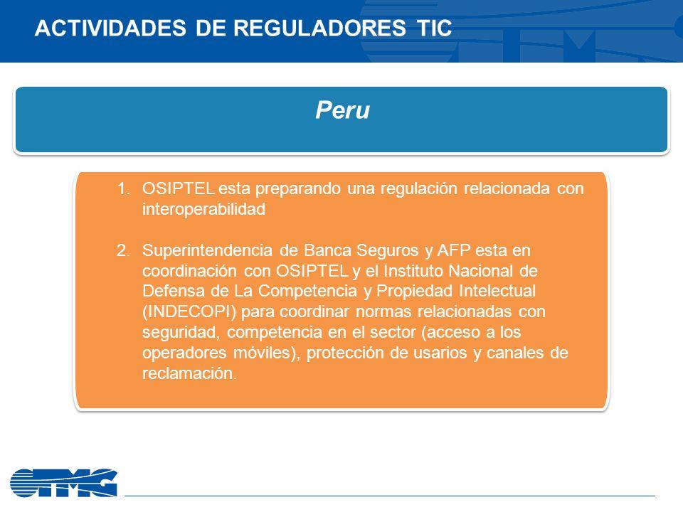 Peru 1.OSIPTEL esta preparando una regulación relacionada con interoperabilidad 2.Superintendencia de Banca Seguros y AFP esta en coordinación con OSIPTEL y el Instituto Nacional de Defensa de La Competencia y Propiedad Intelectual (INDECOPI) para coordinar normas relacionadas con seguridad, competencia en el sector (acceso a los operadores móviles), protección de usarios y canales de reclamación.