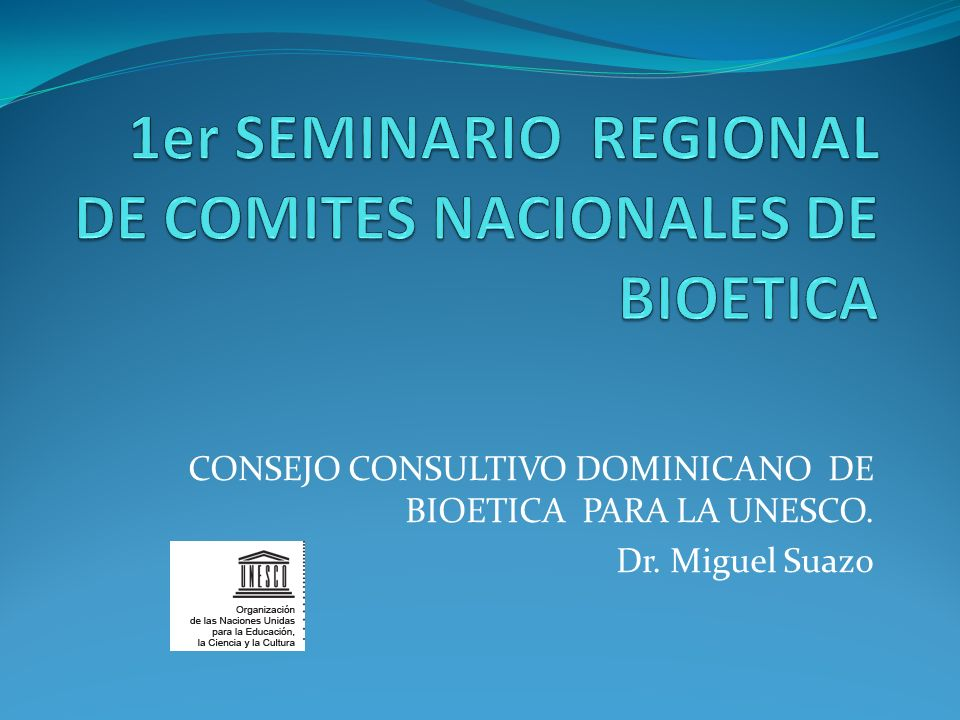 CONSEJO CONSULTIVO DOMINICANO DE BIOETICA PARA LA UNESCO. Dr. Miguel Suazo