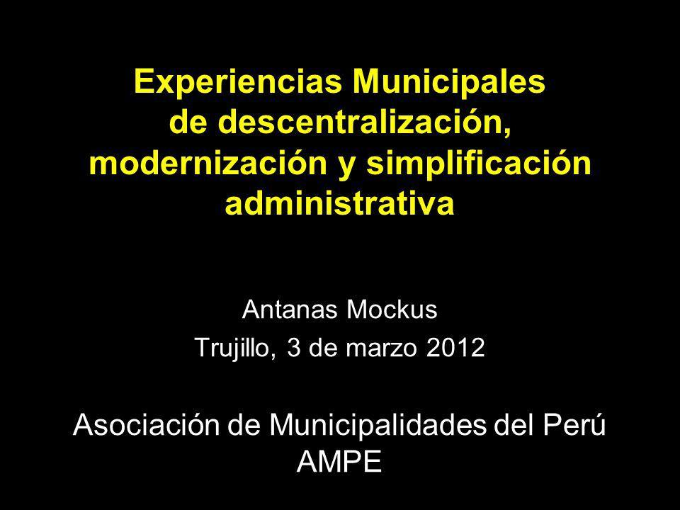Experiencias Municipales de descentralización, modernización y simplificación administrativa Antanas Mockus Trujillo, 3 de marzo 2012 Asociación de Municipalidades del Perú AMPE