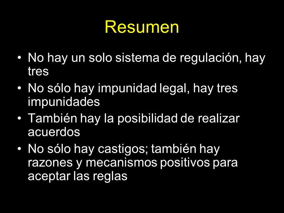 Resumen No hay un solo sistema de regulación, hay tres No sólo hay impunidad legal, hay tres impunidades También hay la posibilidad de realizar acuerdos No sólo hay castigos; también hay razones y mecanismos positivos para aceptar las reglas