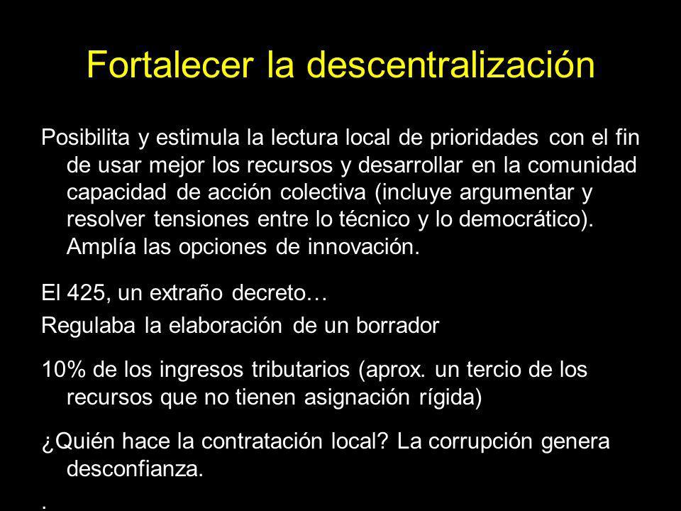 Fortalecer la descentralización Posibilita y estimula la lectura local de prioridades con el fin de usar mejor los recursos y desarrollar en la comunidad capacidad de acción colectiva (incluye argumentar y resolver tensiones entre lo técnico y lo democrático).