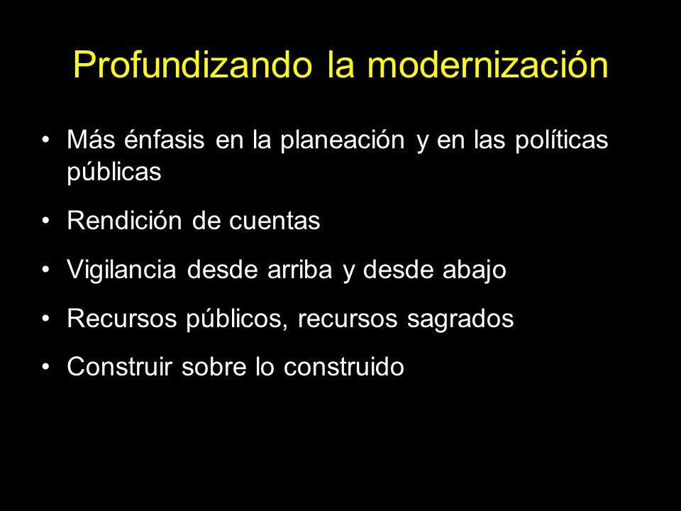Profundizando la modernización Más énfasis en la planeación y en las políticas públicas Rendición de cuentas Vigilancia desde arriba y desde abajo Recursos públicos, recursos sagrados Construir sobre lo construido