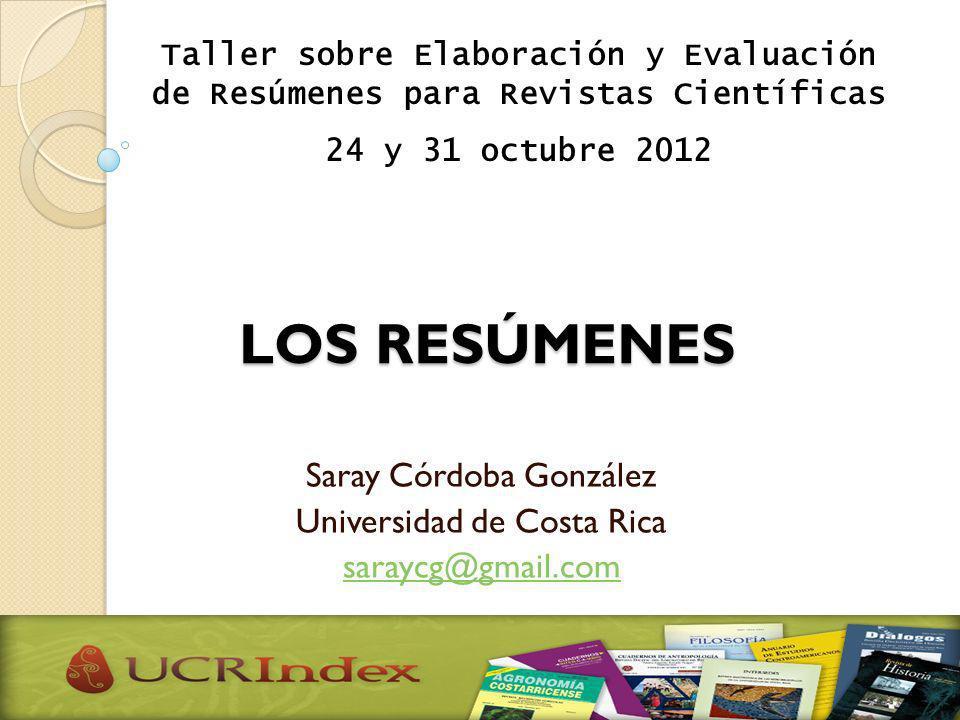 LOS RESÚMENES Saray Córdoba González Universidad de Costa Rica saraycg@gmail.com Taller sobre Elaboración y Evaluación de Resúmenes para Revistas Cien