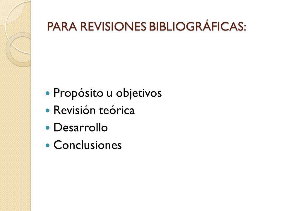 PARA REVISIONES BIBLIOGRÁFICAS: Propósito u objetivos Revisión teórica Desarrollo Conclusiones