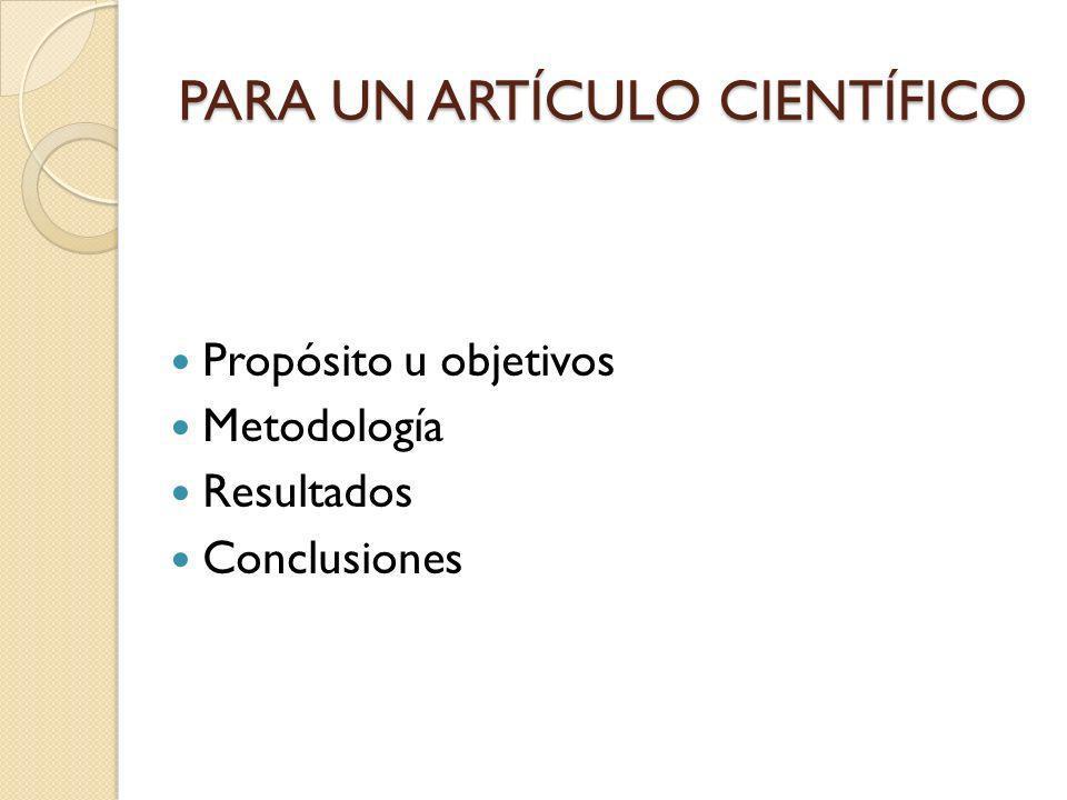 PARA UN ARTÍCULO CIENTÍFICO Propósito u objetivos Metodología Resultados Conclusiones