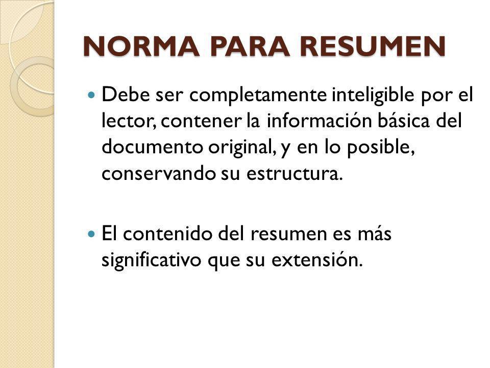 NORMA PARA RESUMEN Debe ser completamente inteligible por el lector, contener la información básica del documento original, y en lo posible, conservan