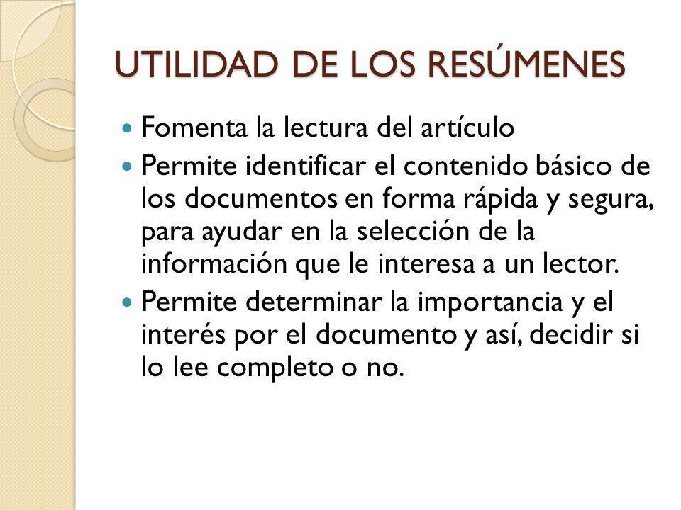 UTILIDAD DE LOS RESÚMENES Fomenta la lectura del artículo Permite identificar el contenido básico de los documentos en forma rápida y segura, para ayu