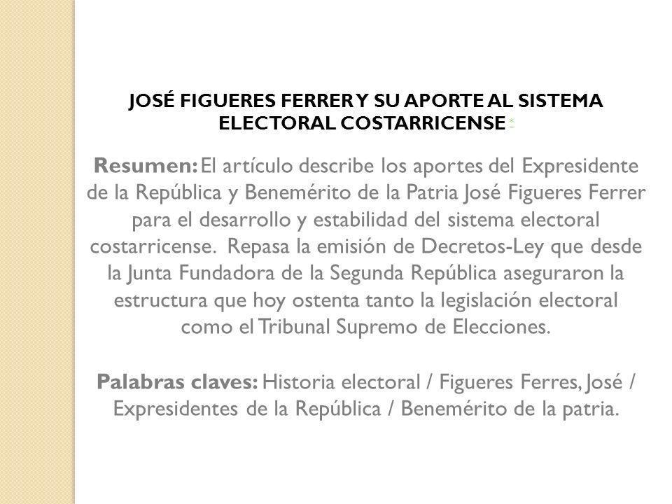 JOSÉ FIGUERES FERRER Y SU APORTE AL SISTEMA ELECTORAL COSTARRICENSE * * Resumen: El artículo describe los aportes del Expresidente de la República y B