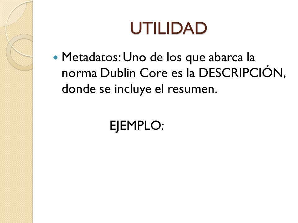 UTILIDAD Metadatos: Uno de los que abarca la norma Dublin Core es la DESCRIPCIÓN, donde se incluye el resumen. EJEMPLO: