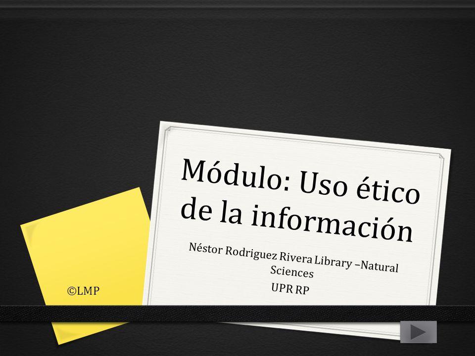 Módulo: Uso ético de la información Néstor Rodriguez Rivera Library –Natural Sciences UPR RP ©LMP
