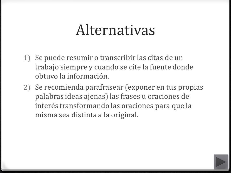 Alternativas 1) Se puede resumir o transcribir las citas de un trabajo siempre y cuando se cite la fuente donde obtuvo la información. 2) Se recomiend