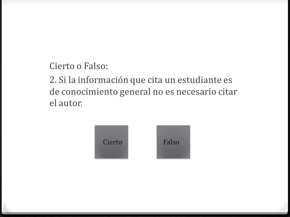 Cierto o Falso: 2. Si la información que cita un estudiante es de conocimiento general no es necesario citar el autor. CiertoFalso