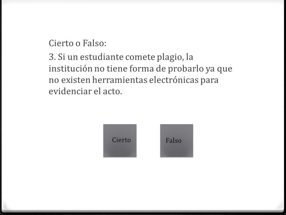 Cierto o Falso: 3. Si un estudiante comete plagio, la institución no tiene forma de probarlo ya que no existen herramientas electrónicas para evidenci