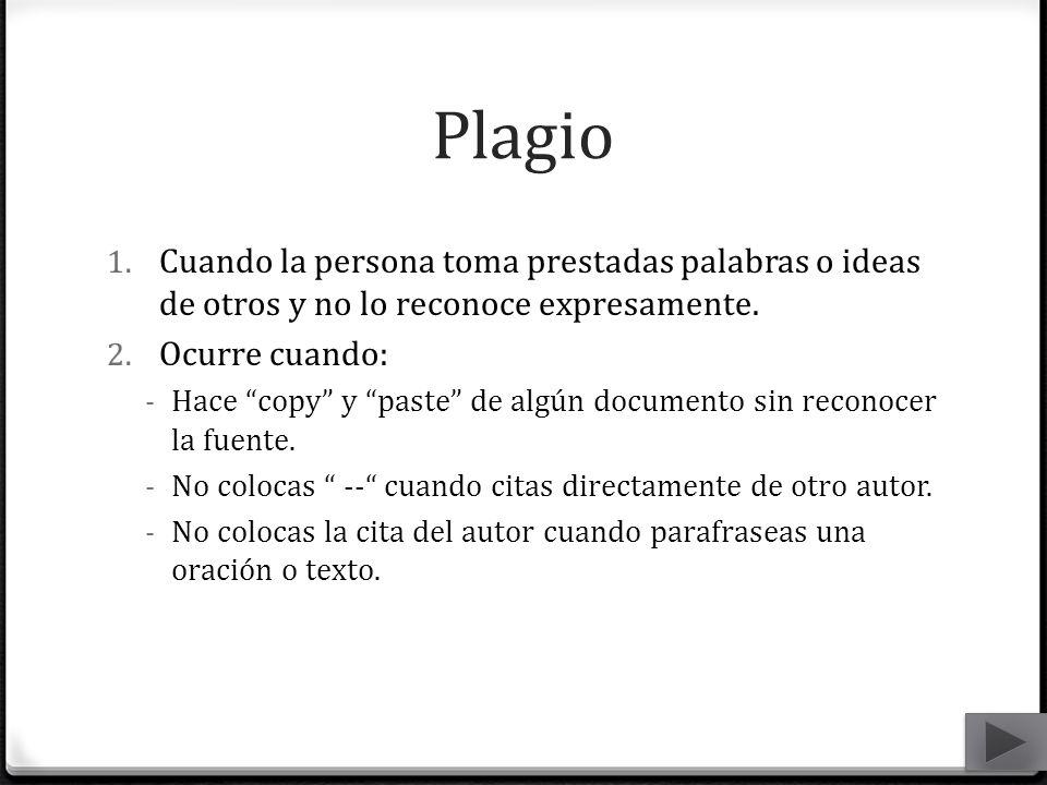 Plagio 1. Cuando la persona toma prestadas palabras o ideas de otros y no lo reconoce expresamente. 2. Ocurre cuando: - Hace copy y paste de algún doc