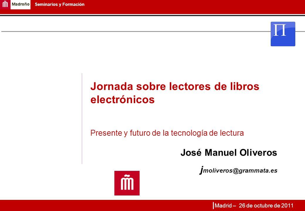 1 Seminarios y Formación Jornada sobre lectores de libros electrónicos Presente y futuro de la tecnología de lectura José Manuel Oliveros j moliveros@